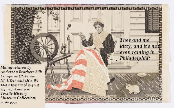 Textile reproduction of Betsy Ross sewing the first flag. The reproduction is from 1904, for the St Louis World's Fair. Betsy is telling the cat, 'Just thee and me, and it's not even raining in Philadelphia.'