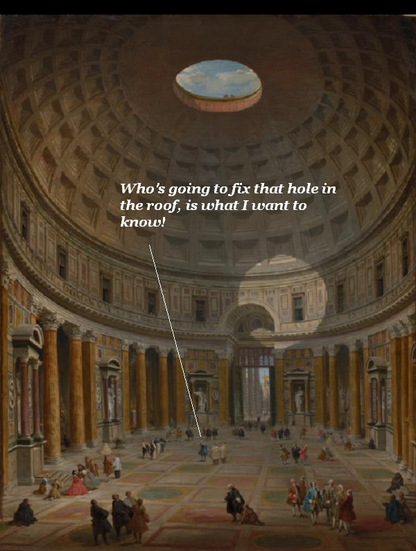 There's a hole in the roof of the Pantheon in Rome. Who's going to fix that, we wonder? '