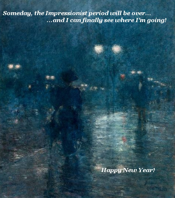 Someday, Impressionism will be over, and the pedestrian will be able to see to get home. Till then, happy new year to all.
