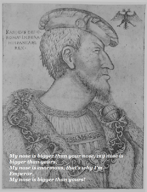 Holy Roman Emperor is very proud of his nose.