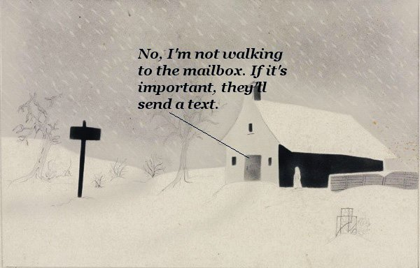 It's snowing in Vermont. The homeowner refuses to go to the mailbox: if it's important, they'll send a text.'