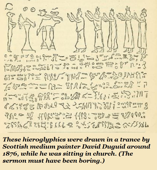 Strange but true: These hieroglyphics were drawn in a trance. In church. By a medium painter. If he had been a large painter, we would have needed a bigger screen.