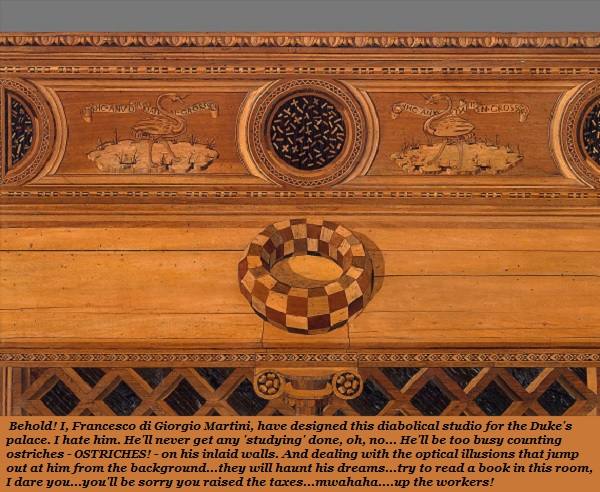The genius who made this deeply weird study for the Duke was obviously angry about something. It has ostriches inlaid in the wood. And optical illusions that seem three-dimensional. How could anybody get any study done in this fascinating mess?