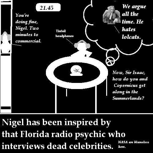 Nigel talks to dead people on the radio.
