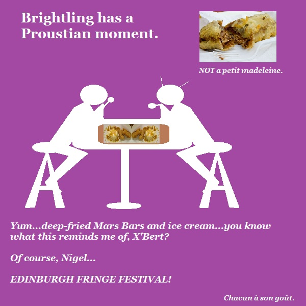 Nigel and X'Bert have a Proustian moment involving deep fried Mars Bars and the Edinburgh Festival. The police have a file on that one.