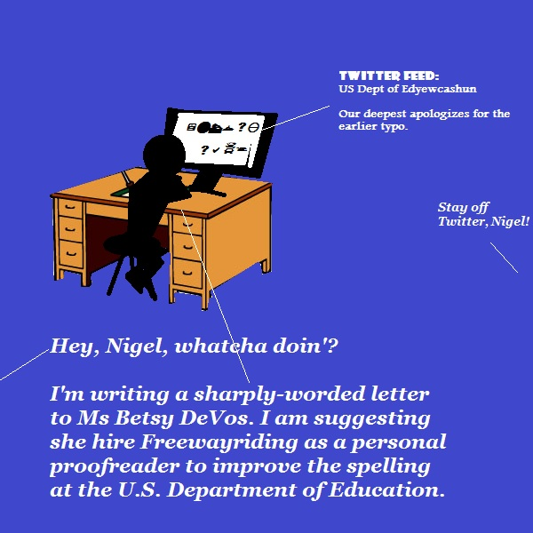 Nigel is writing to Betsy DeVos, the new US Education Secretary. He thinks Freewayriding spells better than she does. (He's right.)