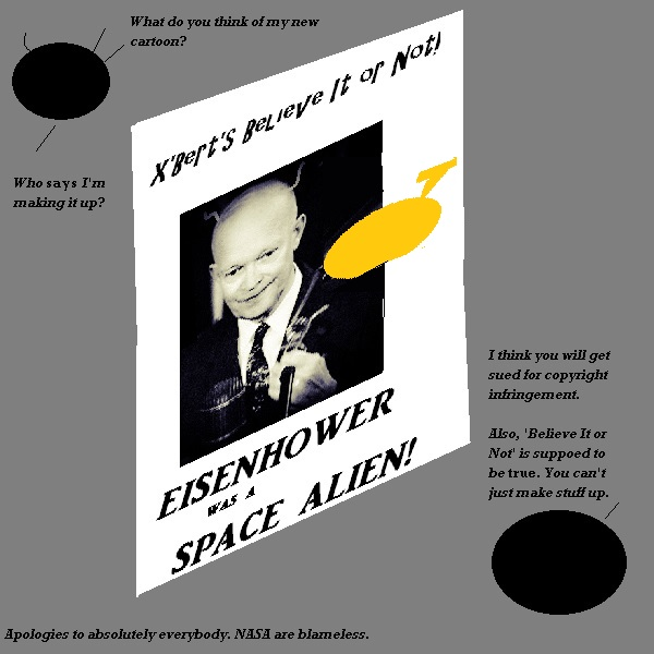 X'Bert wants to start his own 'Believe It Or Not' strip. Nigel explains that this is copyrighted, and besides, his facts should be true. 'Eisenhower was an alien' is not true. X'Bert insists that it is, too.
