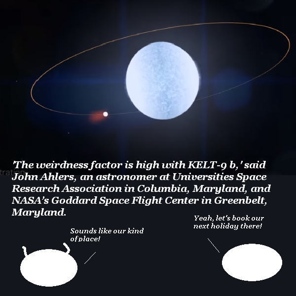 A newly-discovered planet has a 'high weirdness factor', according to NASA. Nigel and X'Bert want to book a holiday there.