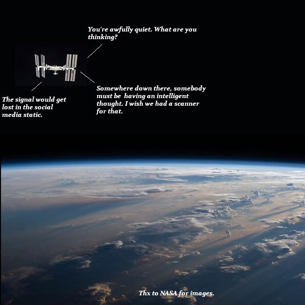 Astronauts on the ISS are speculating whether they could scan Earth for signs of intelligent thought. They decide any coherent thoughts would get drowned in the social media static.