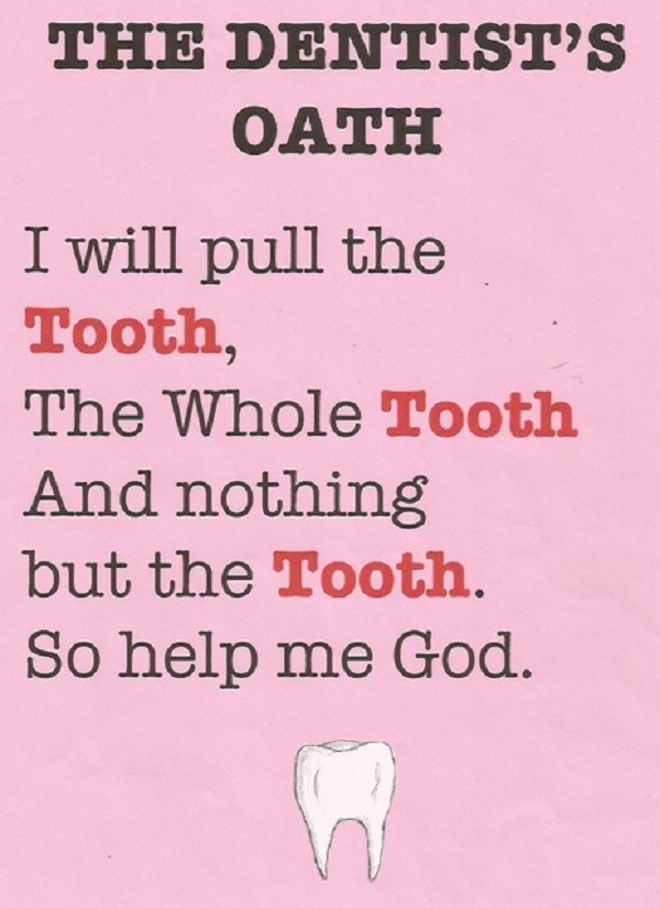 Dentists take an oath to pull the tooth, the whole tooth, and nothing but the tooth.