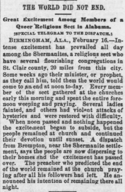 This article from the Pittsburgh Dispatch, 17 February 1890, says that the world did not end as predicted by a preacher in Birmingham, Alabama.