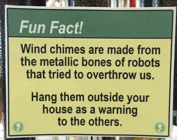 The sign says, 'Wind chimes are made from the metallic bones of robots that tried to overthrow us. Hang them outside your house as a warning to others .