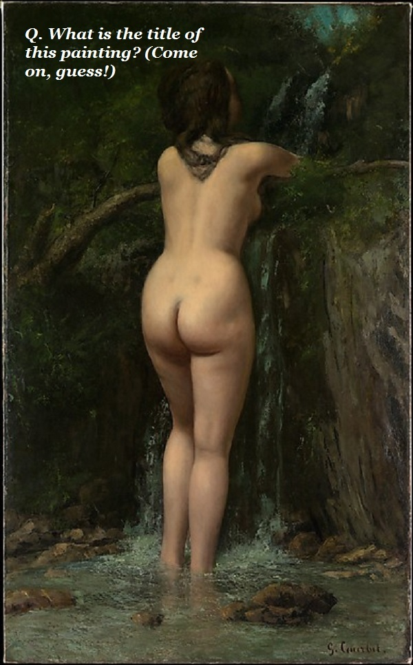 Guess what the title of this painting is? It shows a nude woman, from the rear, standing in a water spring.
