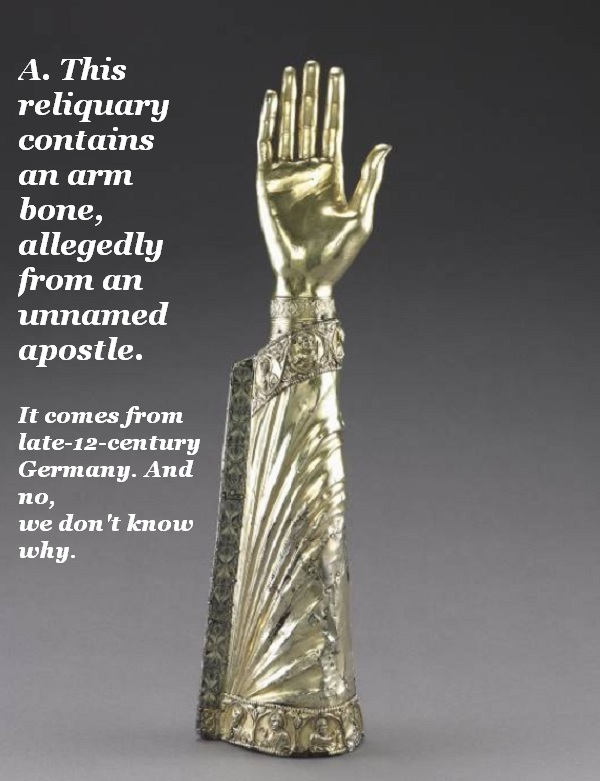 There's an arm bone in this arm-shaped reliquary. No, we don't want it in our living room, either.